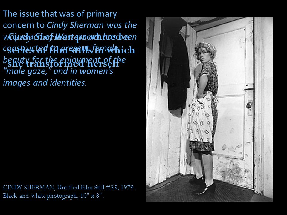 The issue that was of primary concern to Cindy Sherman was the way much of Western art has been constructed to present female beauty for the enjoyment of the male gaze, and in women's images and identities.