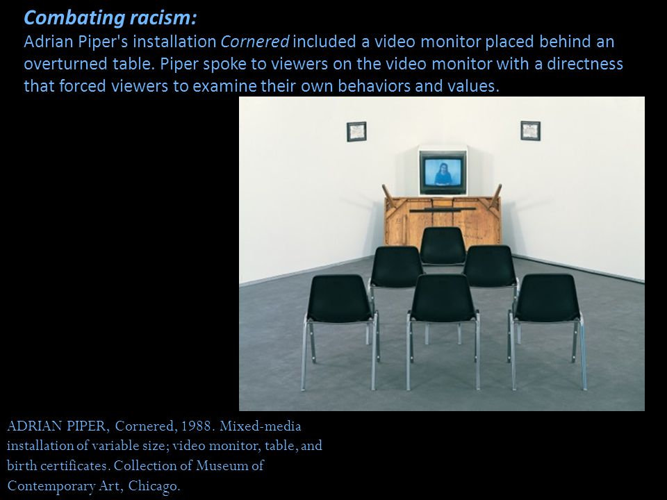 Combating racism: Adrian Piper s installation Cornered included a video monitor placed behind an overturned table. Piper spoke to viewers on the video monitor with a directness that forced viewers to examine their own behaviors and values.