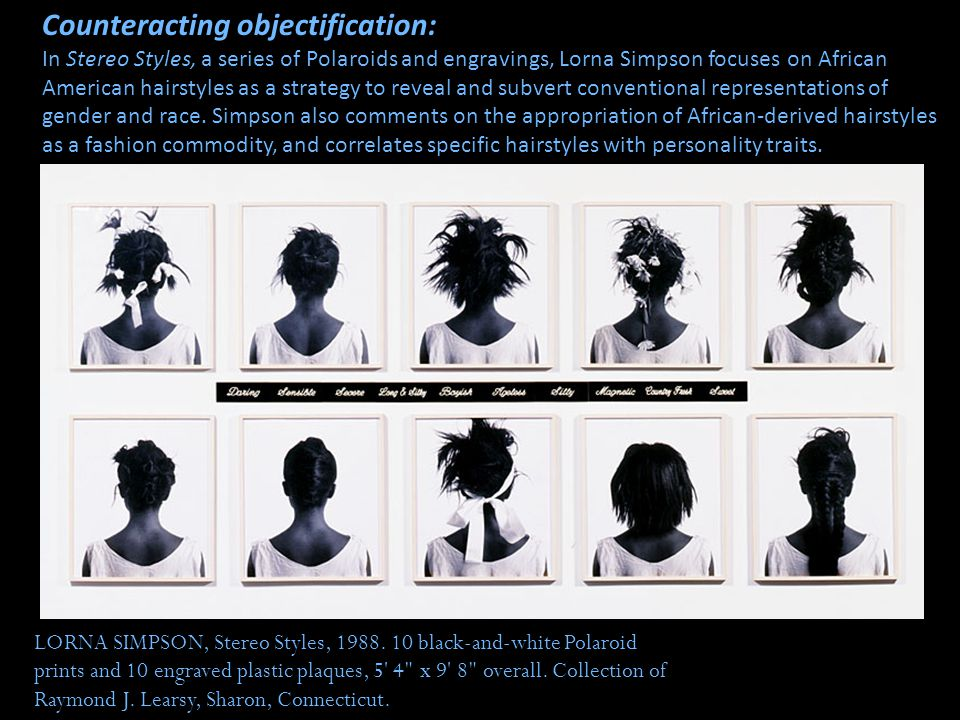 Counteracting objectification: In Stereo Styles, a series of Polaroids and engravings, Lorna Simpson focuses on African American hairstyles as a strategy to reveal and subvert conventional representations of gender and race. Simpson also comments on the appropriation of African-derived hairstyles as a fashion commodity, and correlates specific hairstyles with personality traits.
