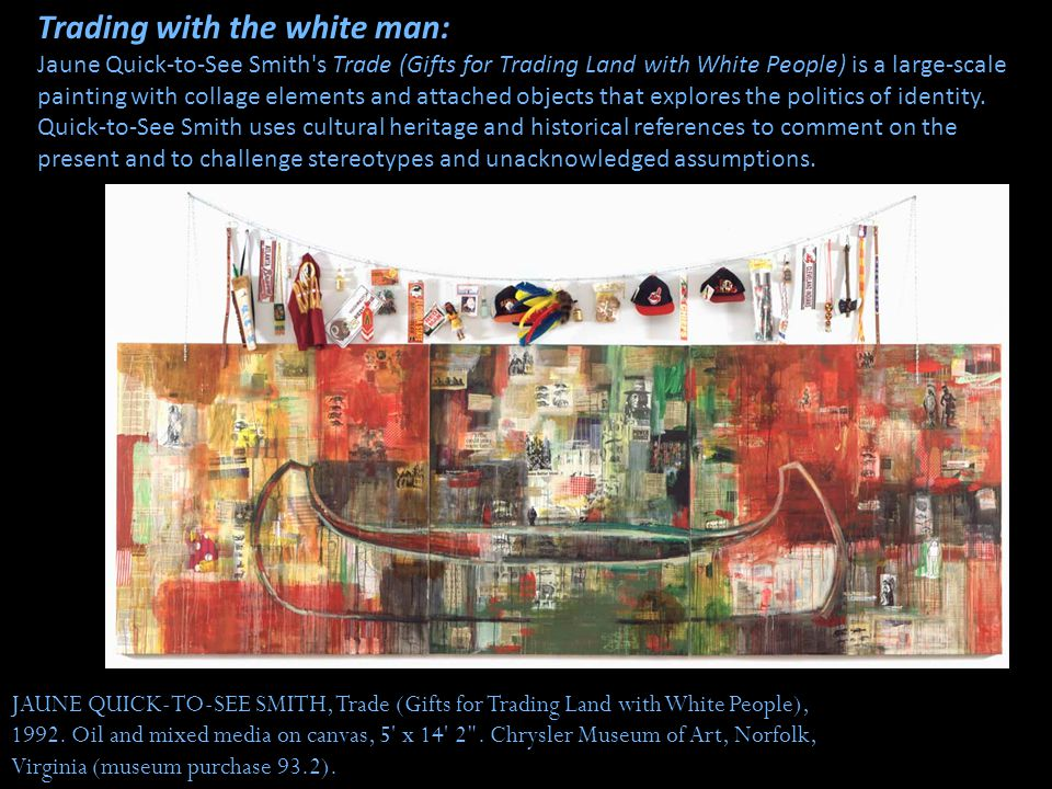 Trading with the white man: Jaune Quick-to-See Smith s Trade (Gifts for Trading Land with White People) is a large-scale painting with collage elements and attached objects that explores the politics of identity. Quick-to-See Smith uses cultural heritage and historical references to comment on the present and to challenge stereotypes and unacknowledged assumptions.