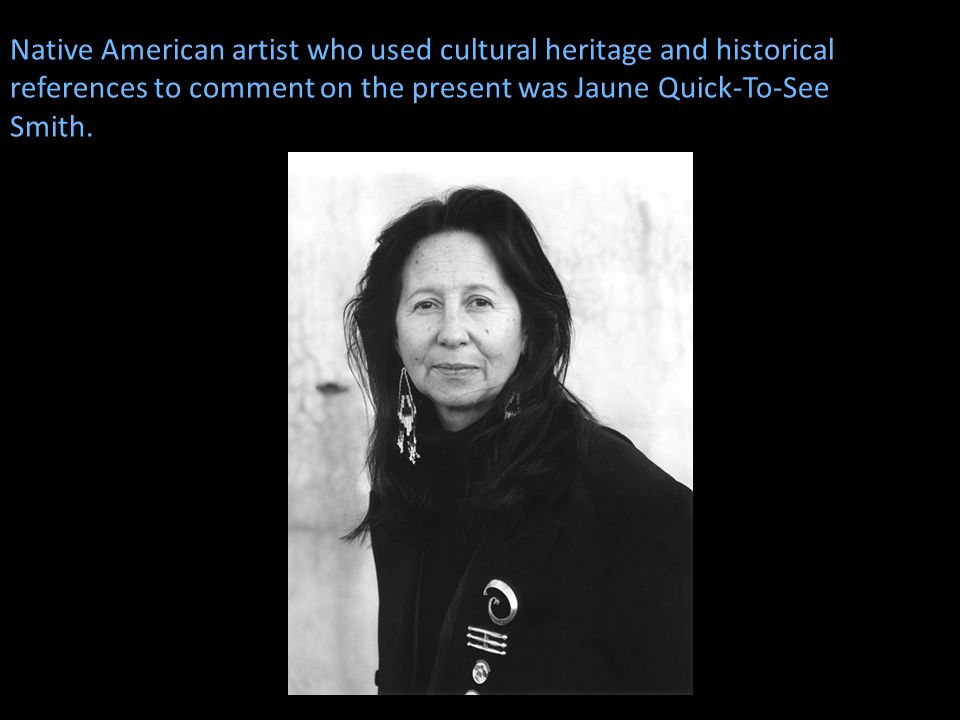 Native American artist who used cultural heritage and historical references to comment on the present was Jaune Quick-To-See Smith.