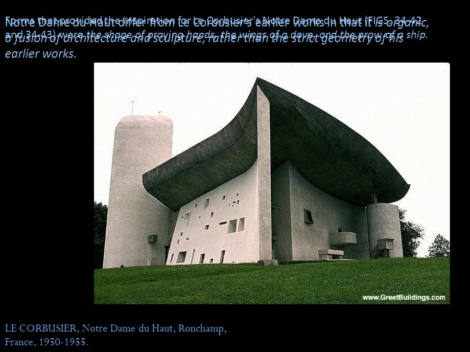 Forms that provided the inspiration for Le Corbusier s Notre Dame du Haut (FIGS. 34-42 and 34-43) were the shape of praying hands, the wings of a dove, and the prow of a ship.