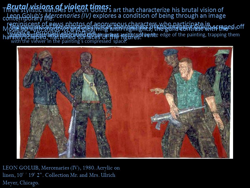 Brutal visions of violent times: Leon Golub s Mercenaries (IV) explores a condition of being through an image reminiscent of news photos of anonymous characters who participate in violence, terrorism, and torture.