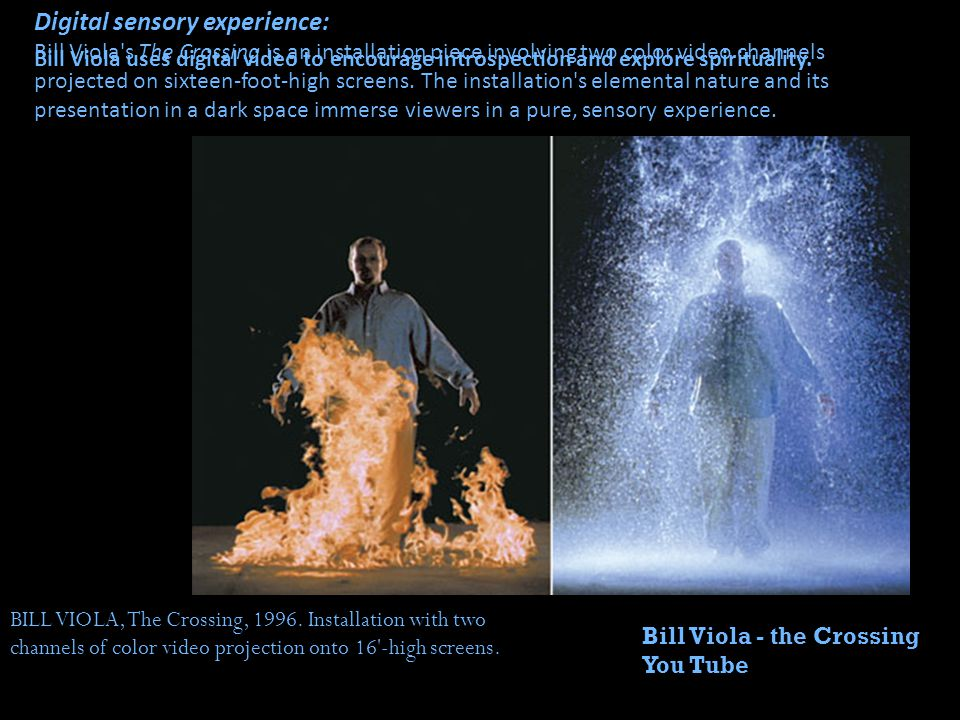 Digital sensory experience: Bill Viola s The Crossing is an installation piece involving two color video channels projected on sixteen-foot-high screens. The installation s elemental nature and its presentation in a dark space immerse viewers in a pure, sensory experience.
