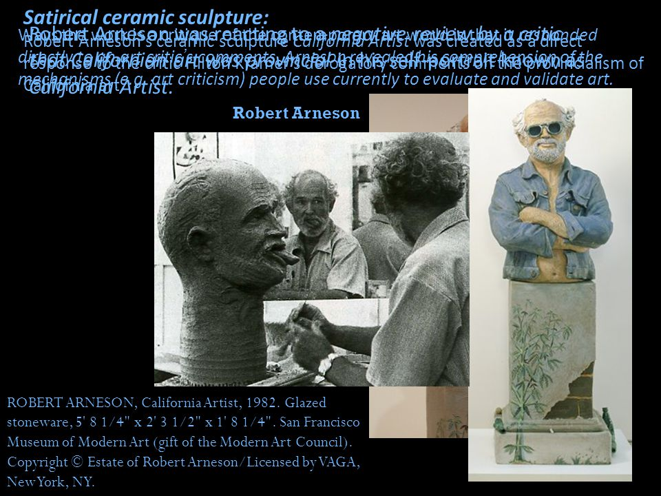Satirical ceramic sculpture: Robert Arneson s ceramic sculpture California Artist was created as a direct response to the critic Hilton Kramer s derogatory comments on the provincialism of California art.