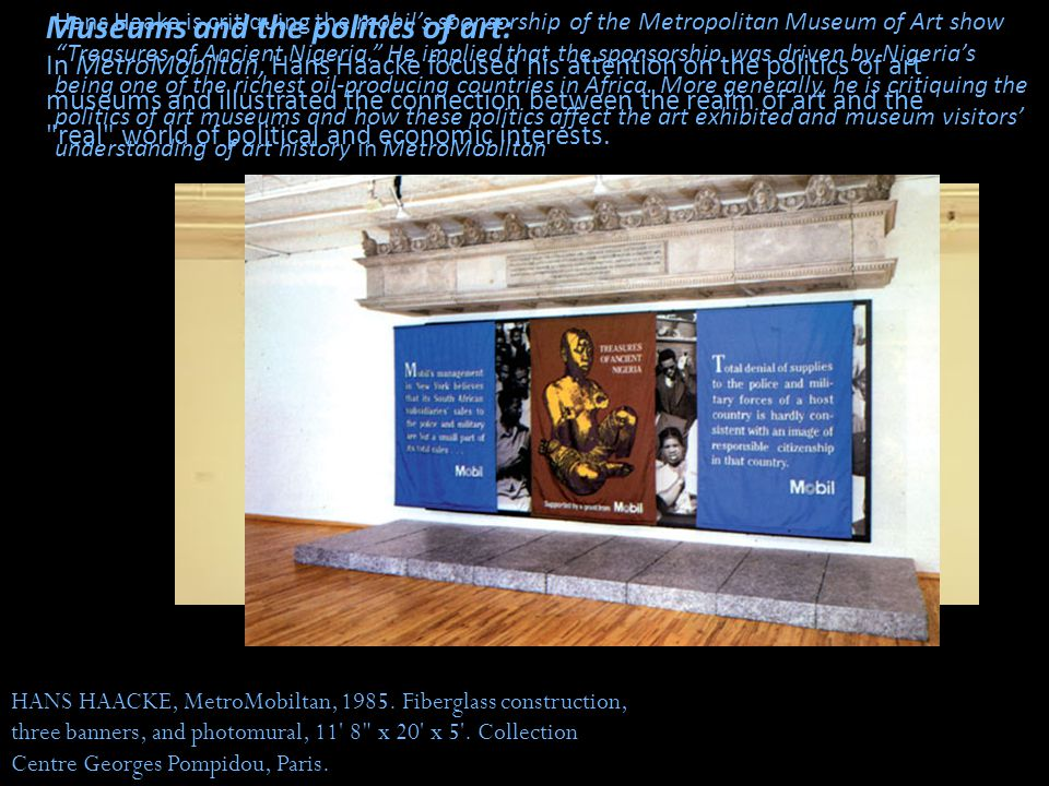 Museums and the politics of art: In MetroMobiltan, Hans Haacke focused his attention on the politics of art museums and illustrated the connection between the realm of art and the real world of political and economic interests.
