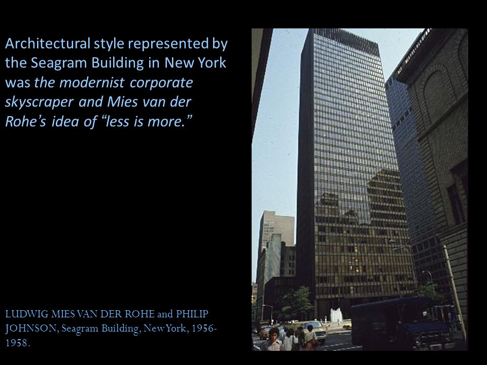 Architectural style represented by the Seagram Building in New York was the modernist corporate skyscraper and Mies van der Rohe's idea of less is more.