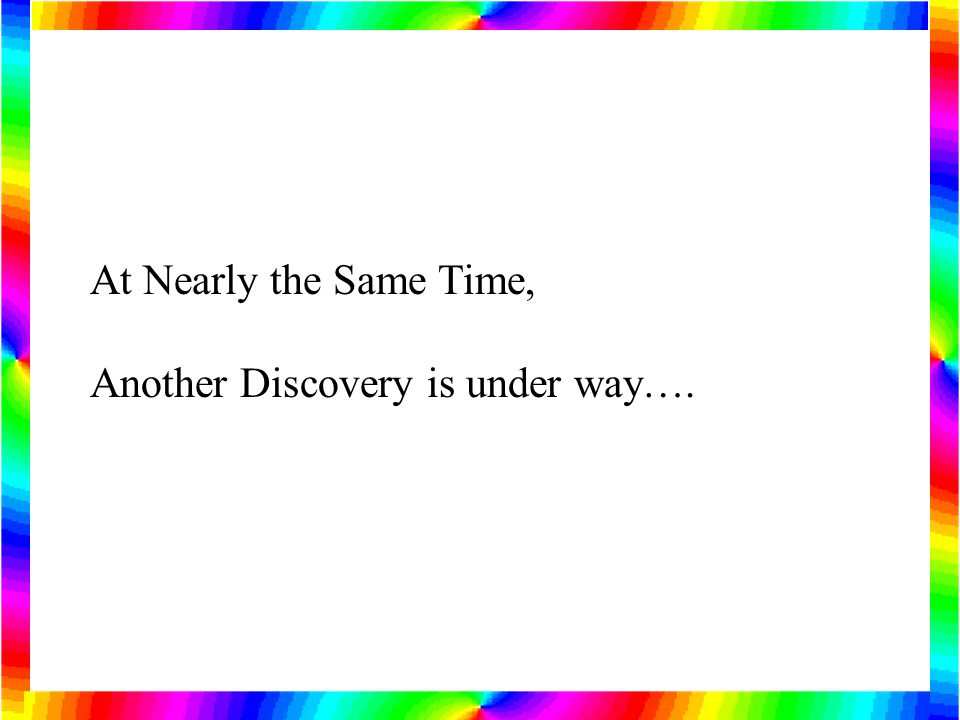At Nearly the Same Time, Another Discovery is under way….