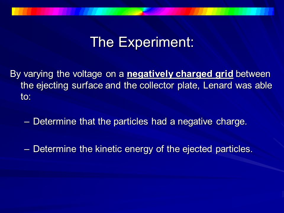 The Experiment: By varying the voltage on a negatively charged grid between the ejecting surface and the collector plate, Lenard was able to: