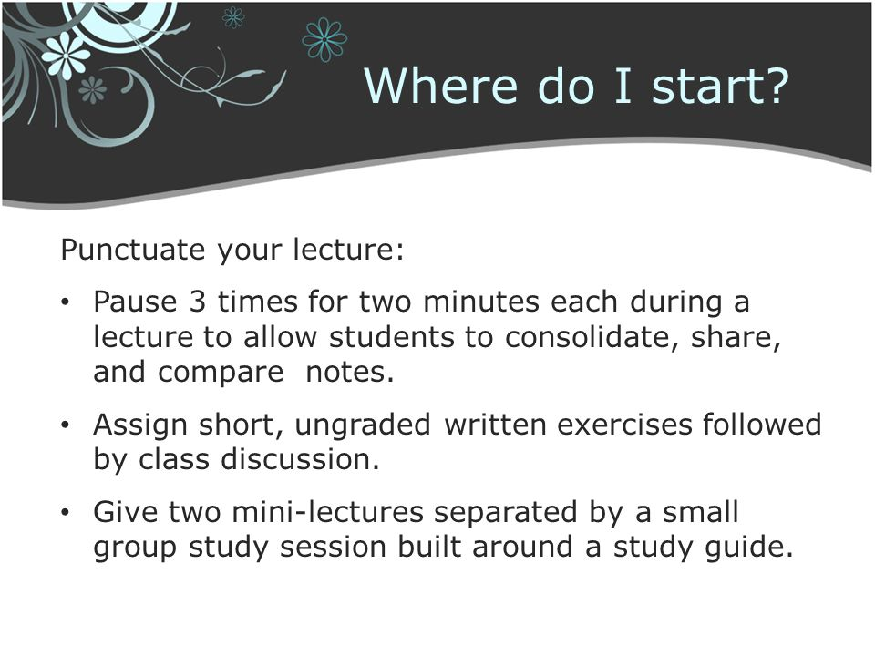 Where do I start Punctuate your lecture: