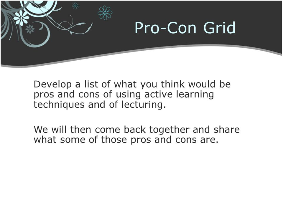 Pro-Con Grid Develop a list of what you think would be pros and cons of using active learning techniques and of lecturing.