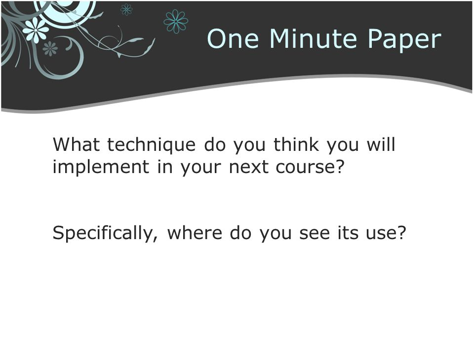 One Minute Paper What technique do you think you will implement in your next course.