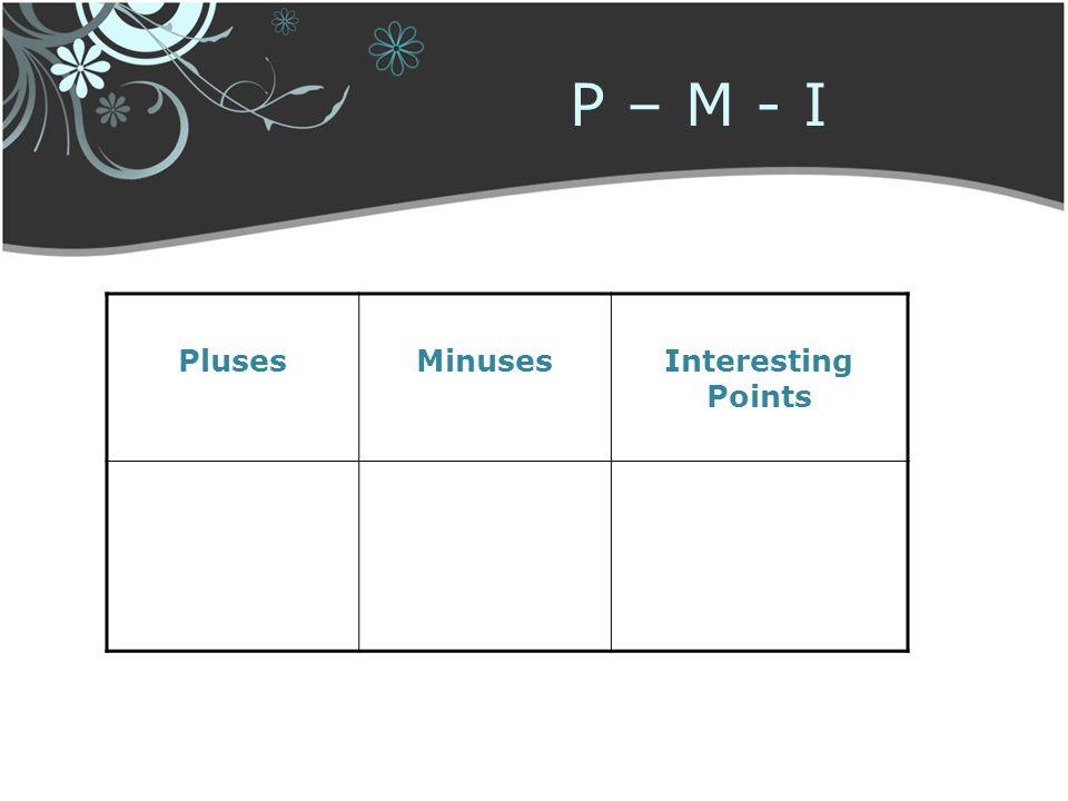 P – M - I Pluses Minuses Interesting Points