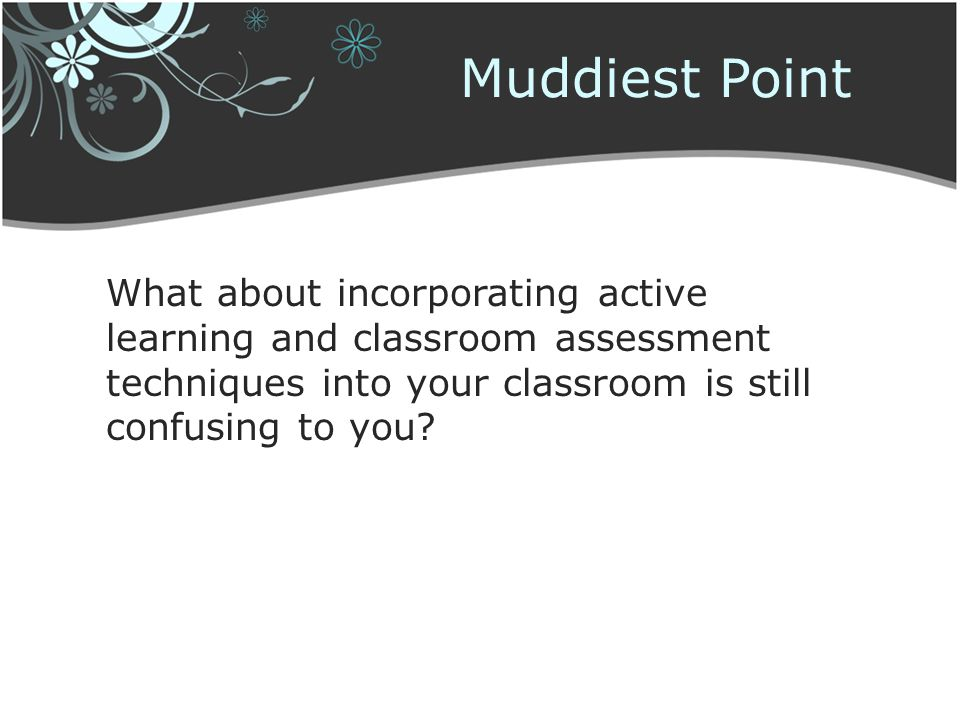 Muddiest Point What about incorporating active learning and classroom assessment techniques into your classroom is still confusing to you