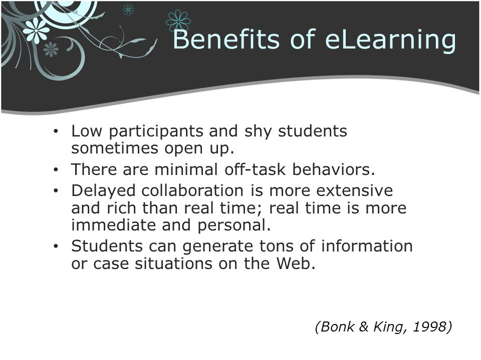 Benefits of eLearning Low participants and shy students sometimes open up. There are minimal off-task behaviors.