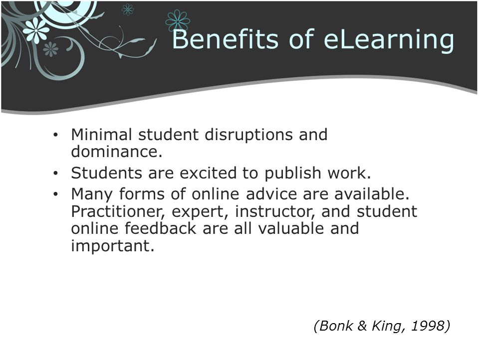 Benefits of eLearning Minimal student disruptions and dominance.