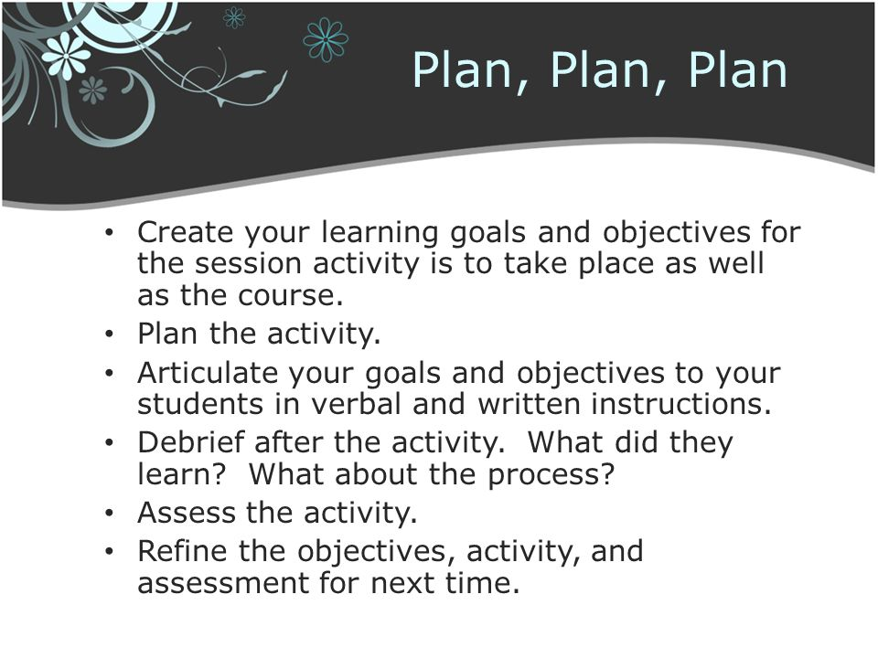 Plan, Plan, Plan Create your learning goals and objectives for the session activity is to take place as well as the course.