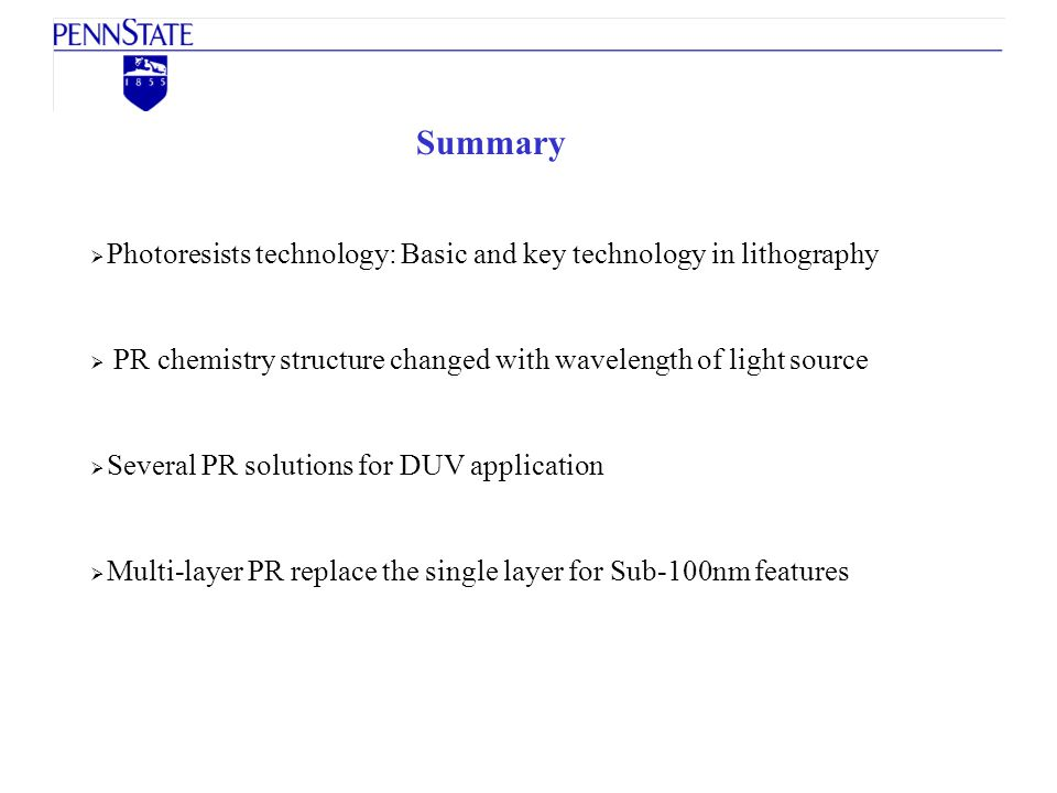 Summary Photoresists technology: Basic and key technology in lithography. PR chemistry structure changed with wavelength of light source.