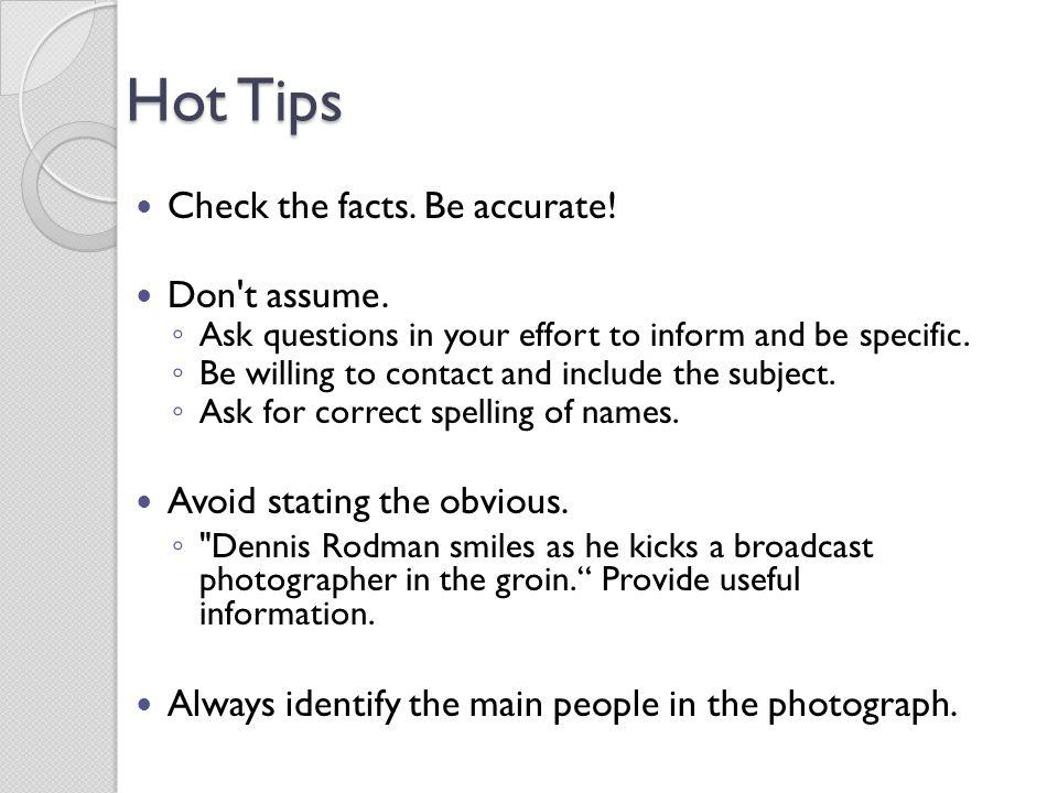 Hot Tips Check the facts. Be accurate! Don t assume.