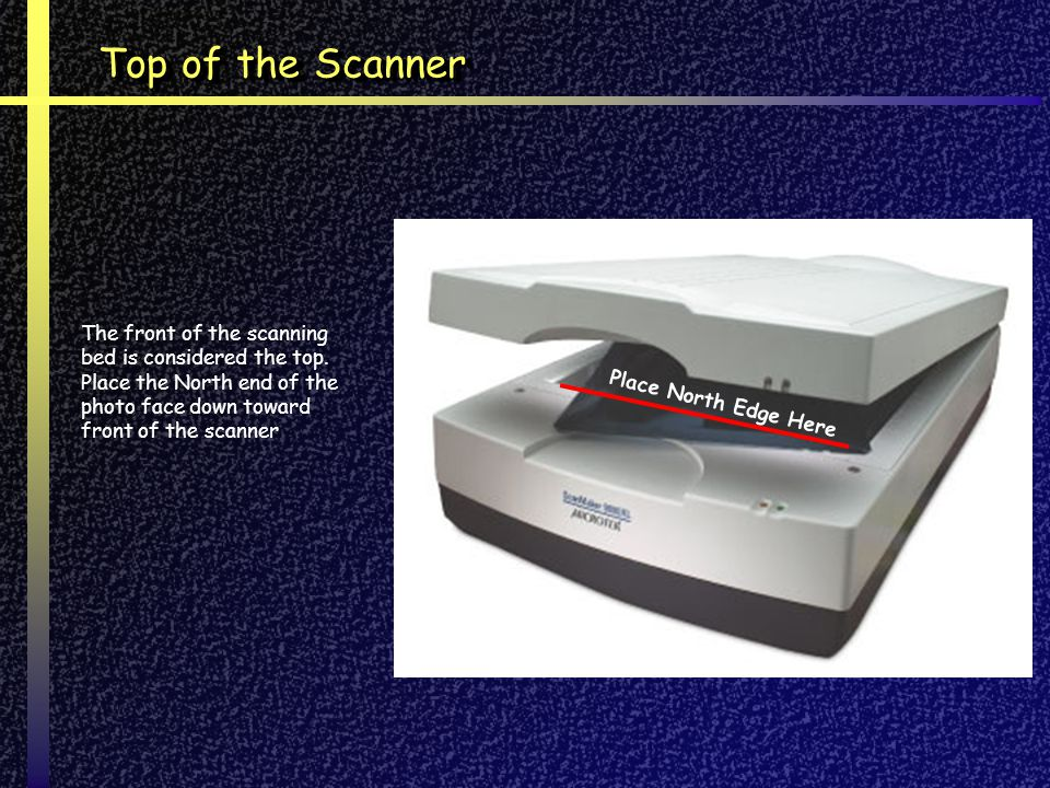 Top of the Scanner The front of the scanning bed is considered the top. Place the North end of the photo face down toward front of the scanner.