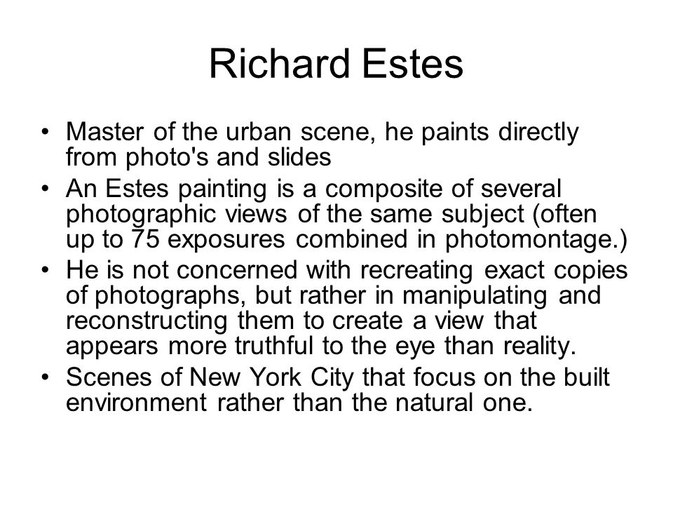 Richard Estes Master of the urban scene, he paints directly from photo s and slides.