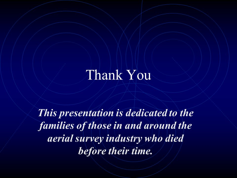 Thank You This presentation is dedicated to the families of those in and around the aerial survey industry who died before their time.