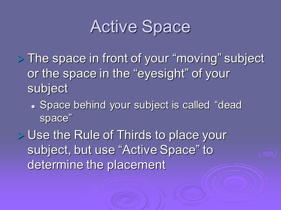 Active Space The space in front of your moving subject or the space in the eyesight of your subject.