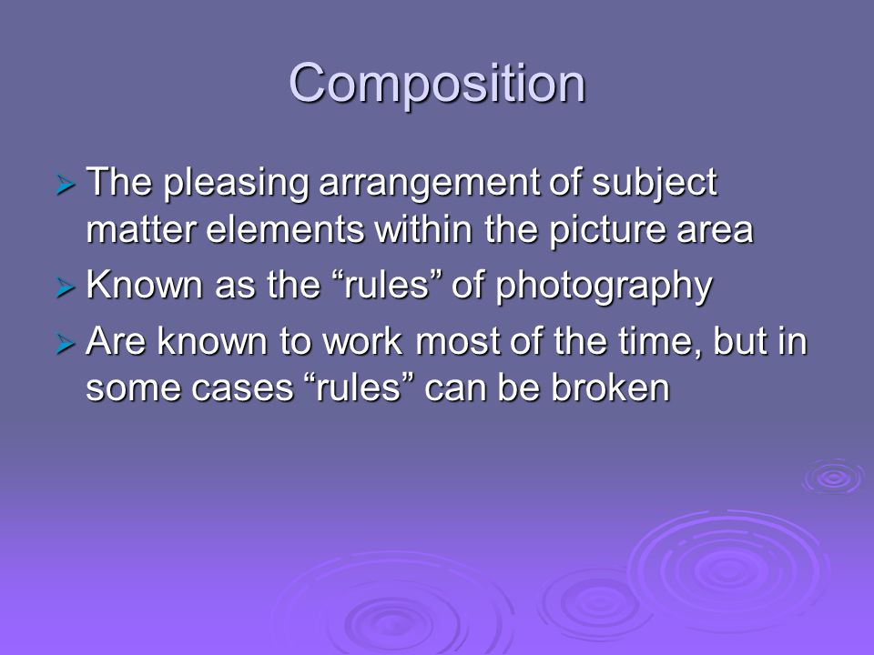 Composition The pleasing arrangement of subject matter elements within the picture area. Known as the rules of photography.