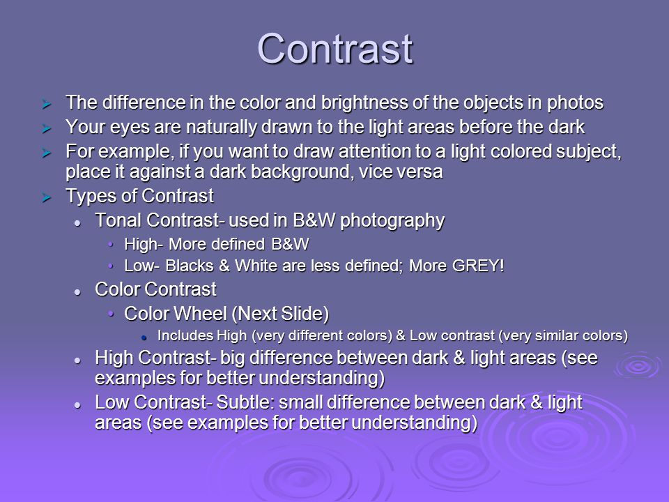 Contrast The difference in the color and brightness of the objects in photos. Your eyes are naturally drawn to the light areas before the dark.