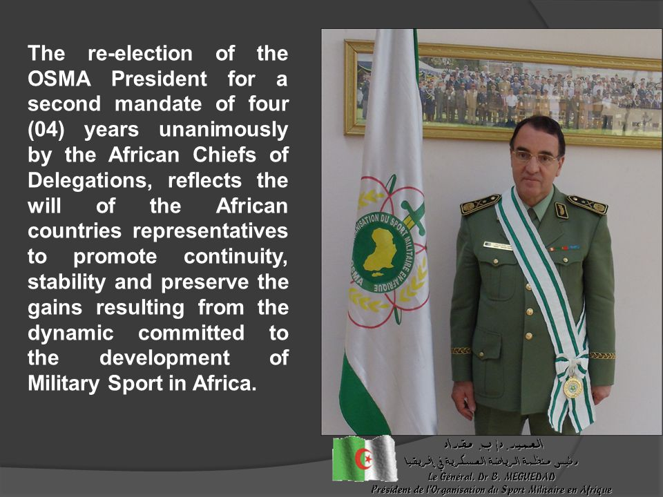 The re-election of the OSMA President for a second mandate of four (04) years unanimously by the African Chiefs of Delegations, reflects the will of the African countries representatives to promote continuity, stability and preserve the gains resulting from the dynamic committed to the development of Military Sport in Africa.