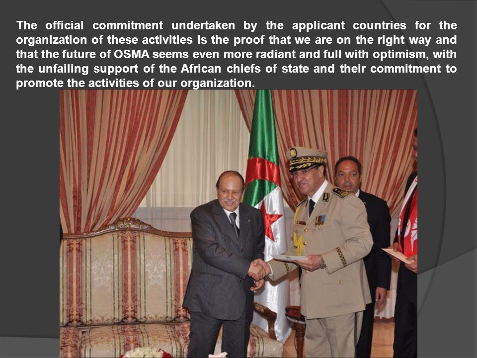 The official commitment undertaken by the applicant countries for the organization of these activities is the proof that we are on the right way and that the future of OSMA seems even more radiant and full with optimism, with the unfailing support of the African chiefs of state and their commitment to promote the activities of our organization.
