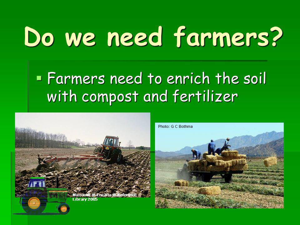 Do we need farmers Farmers need to enrich the soil with compost and fertilizer. Microsoft ® Encarta ® Reference Library 2005.
