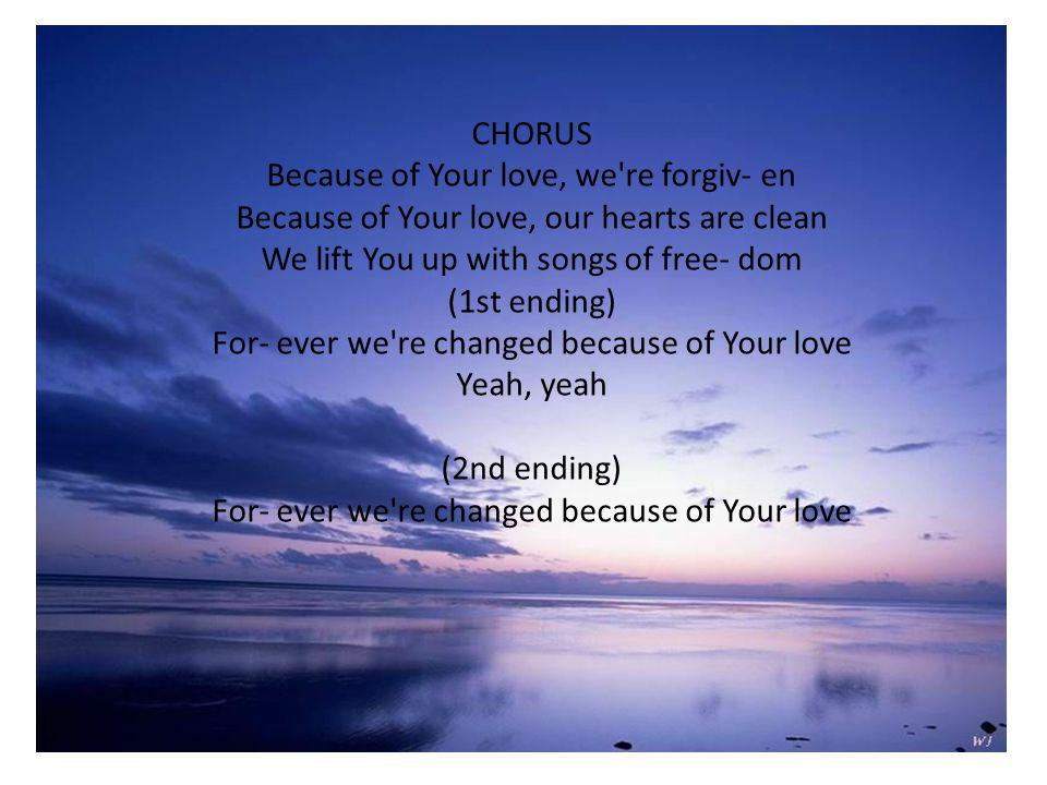 CHORUS Because of Your love, we re forgiv- en Because of Your love, our hearts are clean We lift You up with songs of free- dom (1st ending) For- ever we re changed because of Your love Yeah, yeah (2nd ending) For- ever we re changed because of Your love
