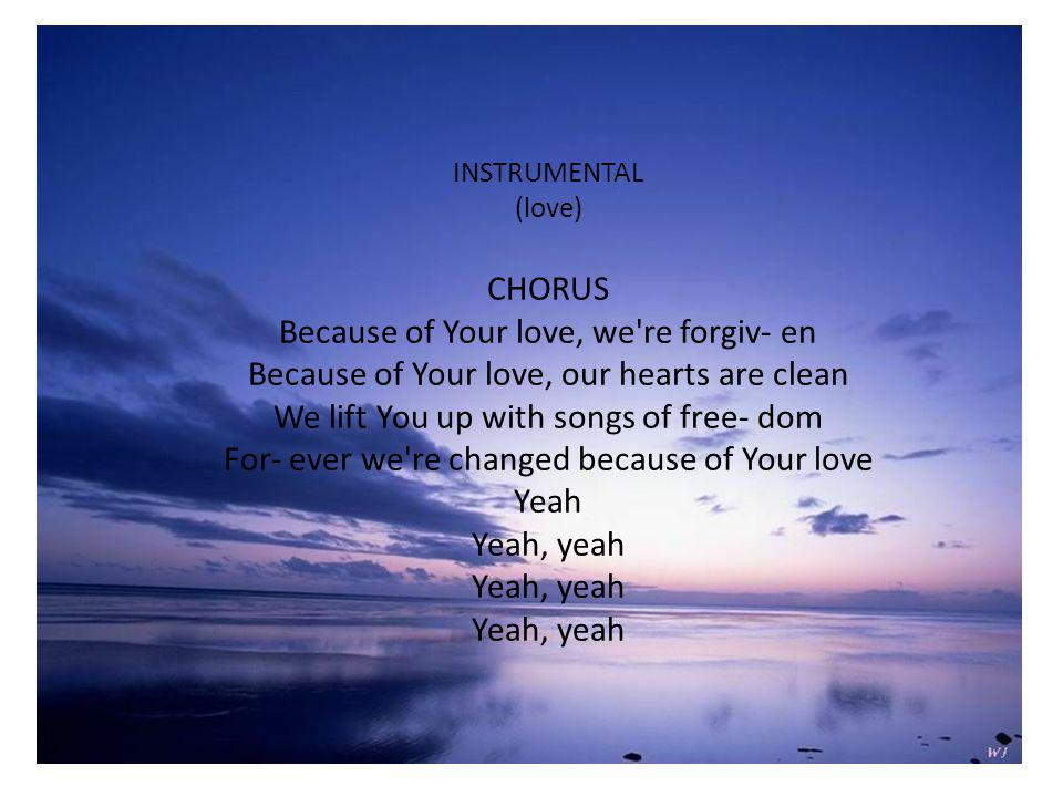 INSTRUMENTAL (love) CHORUS Because of Your love, we re forgiv- en Because of Your love, our hearts are clean We lift You up with songs of free- dom For- ever we re changed because of Your love Yeah Yeah, yeah Yeah, yeah Yeah, yeah