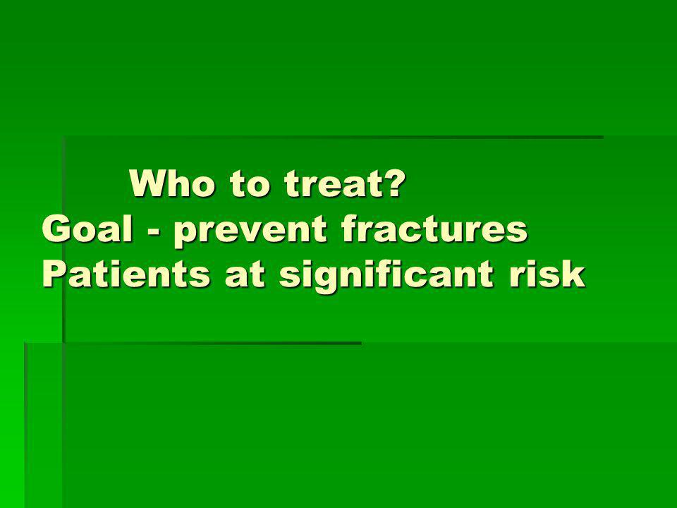 Who to treat Goal - prevent fractures Patients at significant risk