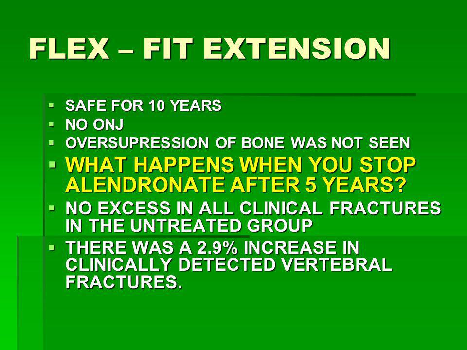 FLEX – FIT EXTENSION SAFE FOR 10 YEARS. NO ONJ. OVERSUPRESSION OF BONE WAS NOT SEEN. WHAT HAPPENS WHEN YOU STOP ALENDRONATE AFTER 5 YEARS