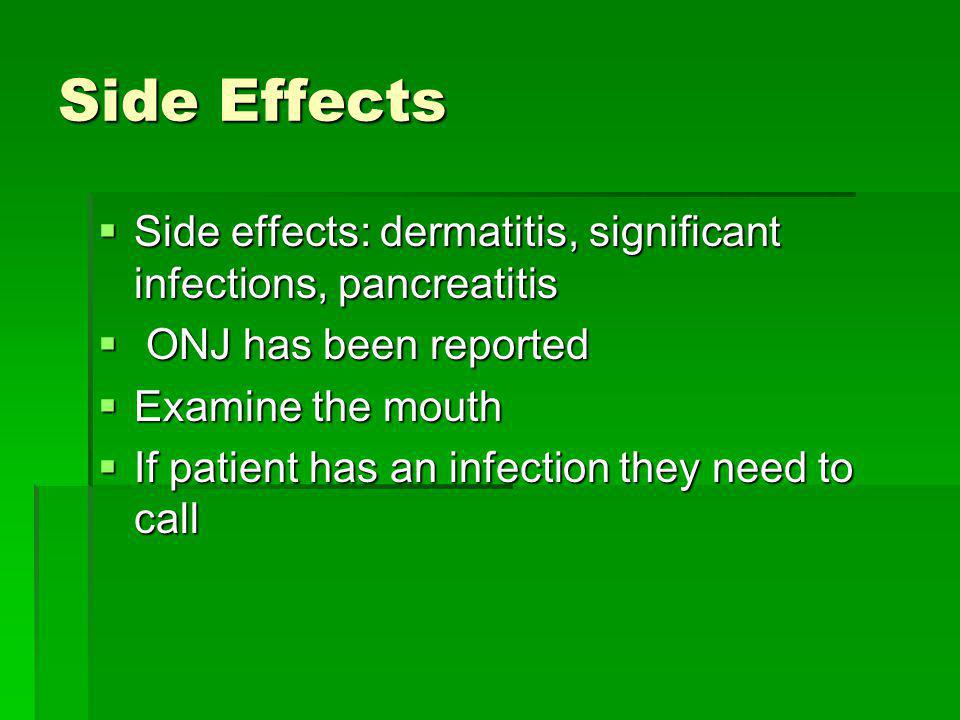 Side Effects Side effects: dermatitis, significant infections, pancreatitis. ONJ has been reported.
