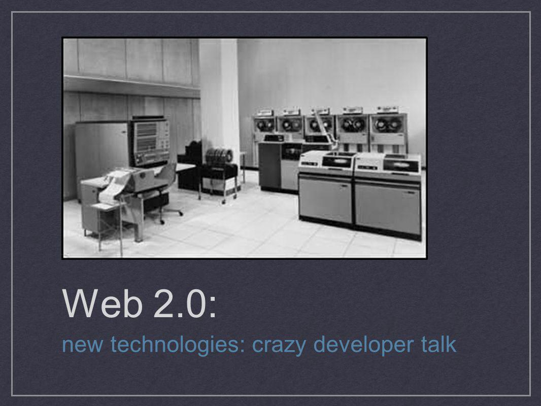 Web 2.0: new technologies: crazy developer talk