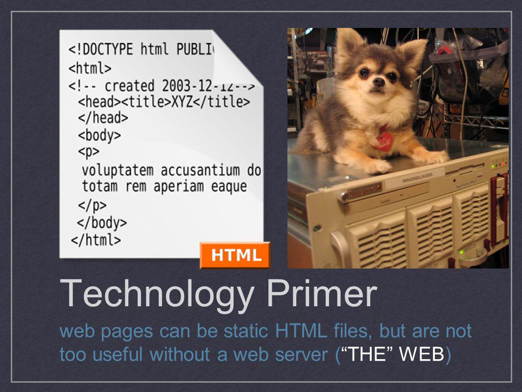 Technology Primer web pages can be static HTML files, but are not too useful without a web server ( THE WEB)