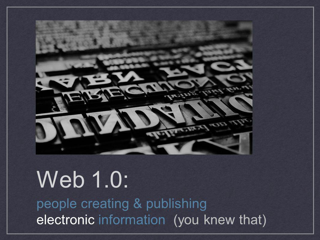 Web 1.0: people creating & publishing electronic information (you knew that)