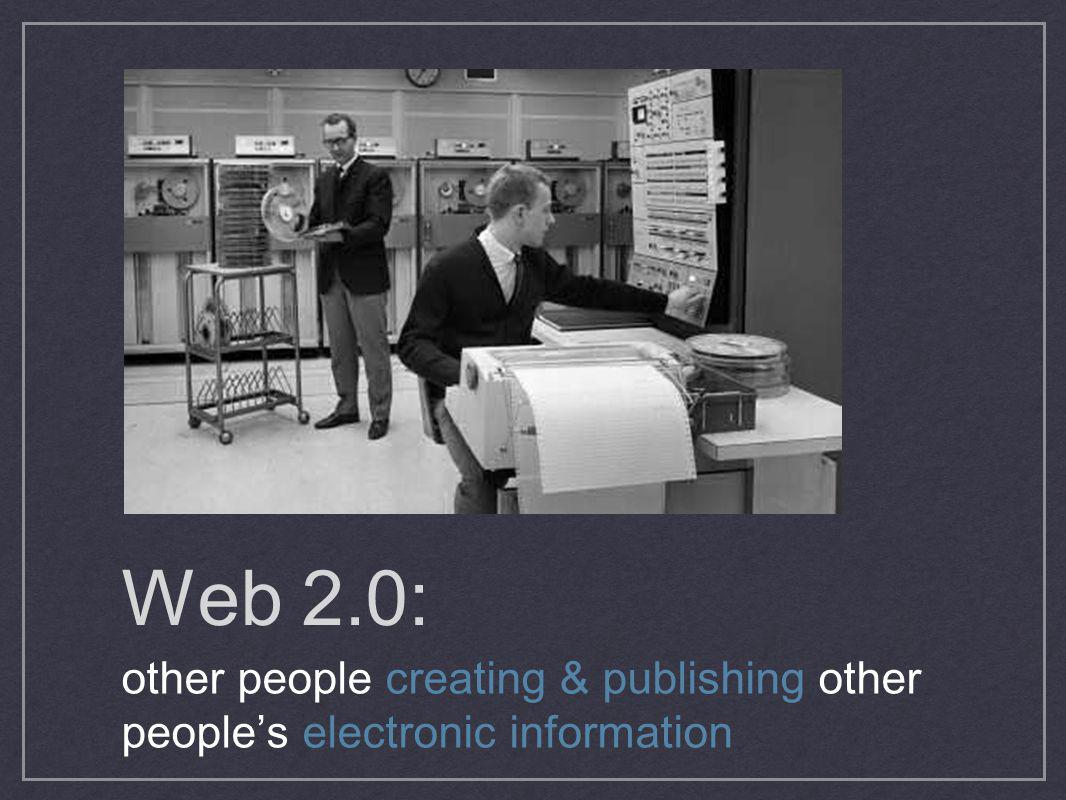 Web 2.0: other people creating & publishing other people's electronic information