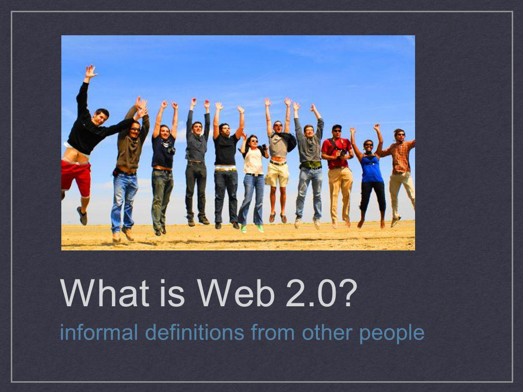What is Web 2.0 informal definitions from other people