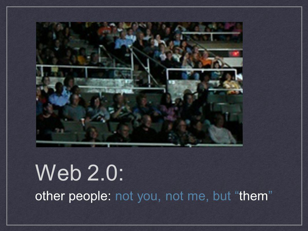 Web 2.0: other people: not you, not me, but them