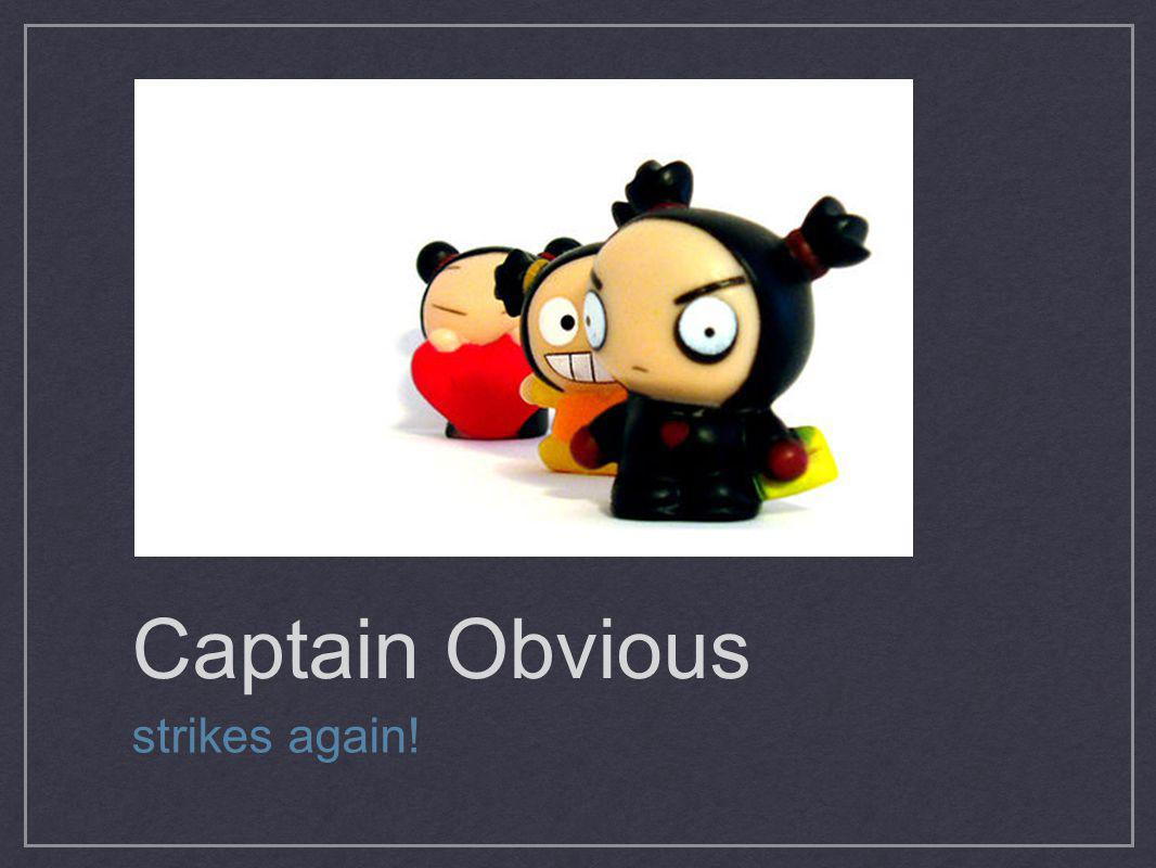 Captain Obvious strikes again!