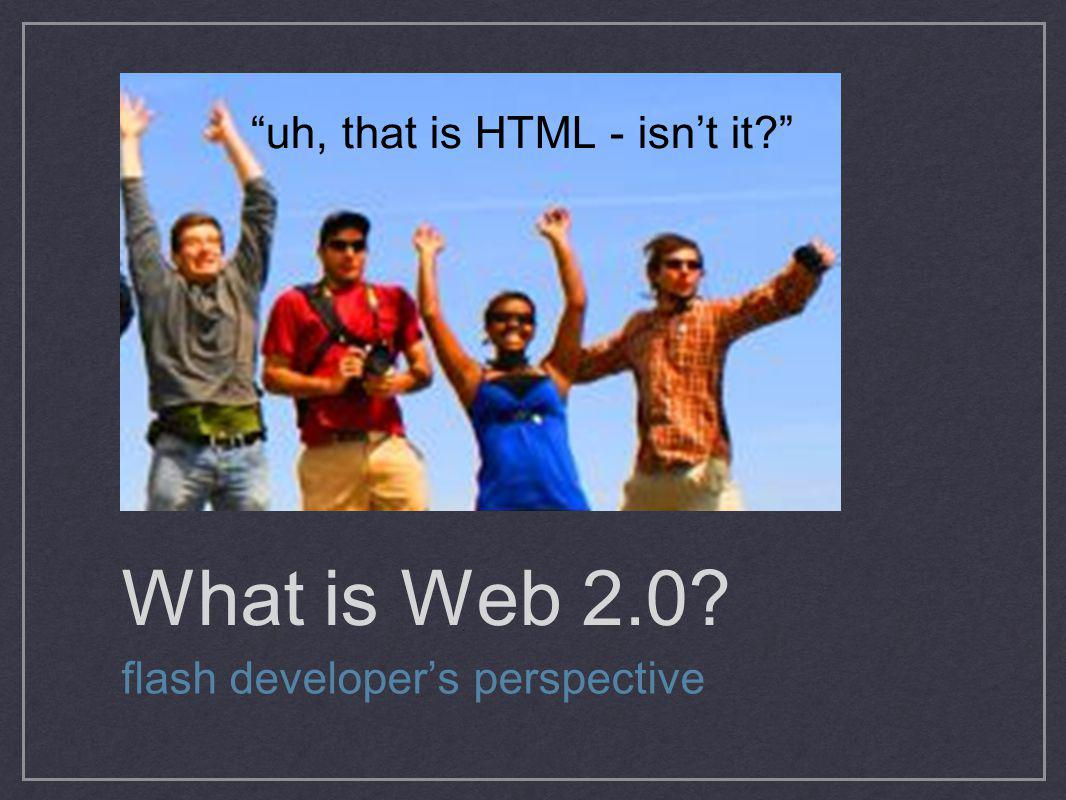 What is Web 2.0 uh, that is HTML - isn't it
