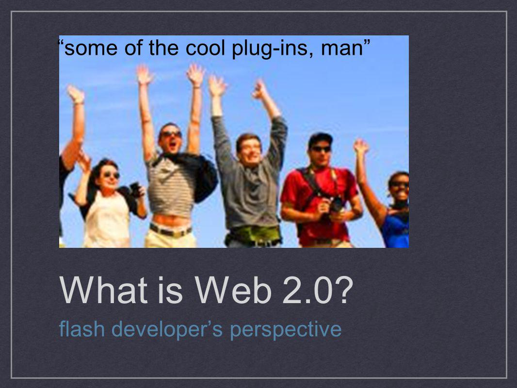 What is Web 2.0 some of the cool plug-ins, man