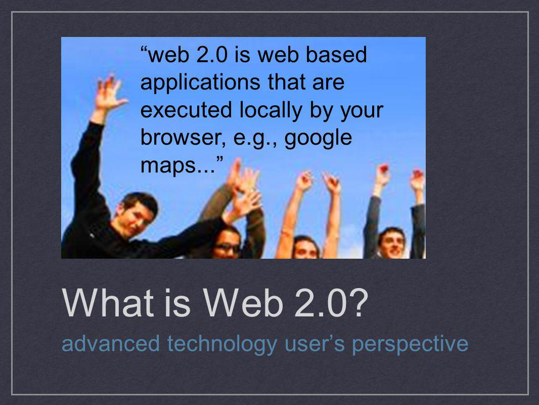 web 2.0 is web based applications that are executed locally by your browser, e.g., google maps...