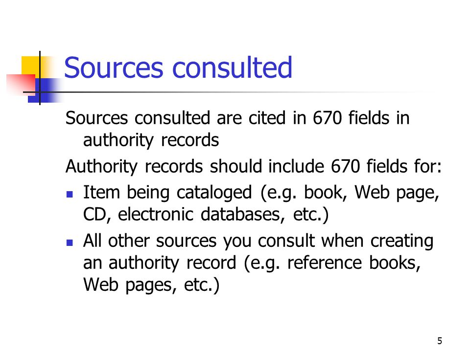 Sources consulted Sources consulted are cited in 670 fields in authority records. Authority records should include 670 fields for: