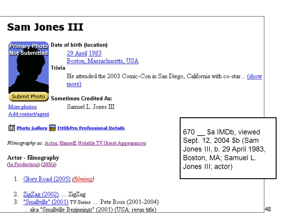 IMDb 670 __ $a IMDb, viewed Sept. 12, 2004 $b (Sam Jones III, b. 29 April 1983, Boston, MA; Samuel L. Jones III; actor)