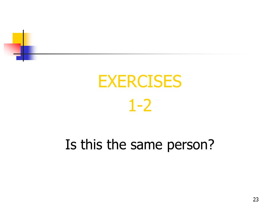 EXERCISES 1-2 Is this the same person 23